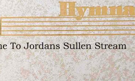 I Came To Jordans Sullen Stream – Hymn Lyrics