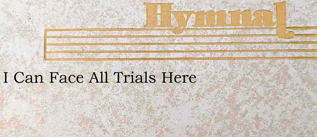 I Can Face All Trials Here – Hymn Lyrics