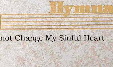 I Cannot Change My Sinful Heart – Hymn Lyrics