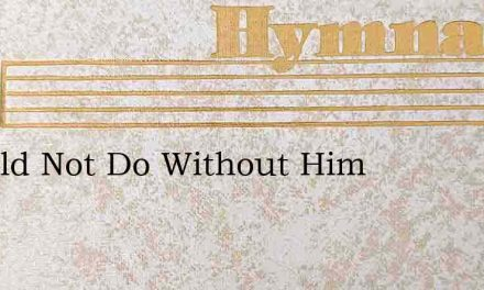 I Could Not Do Without Him – Hymn Lyrics