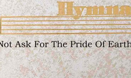I Do Not Ask For The Pride Of Earth – Hymn Lyrics