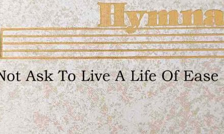 I Do Not Ask To Live A Life Of Ease – Hymn Lyrics
