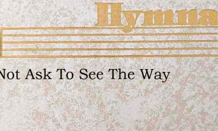 I Do Not Ask To See The Way – Hymn Lyrics