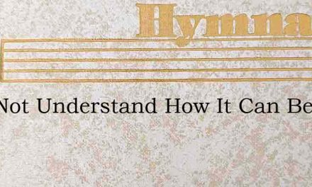 I Do Not Understand How It Can Be – Hymn Lyrics