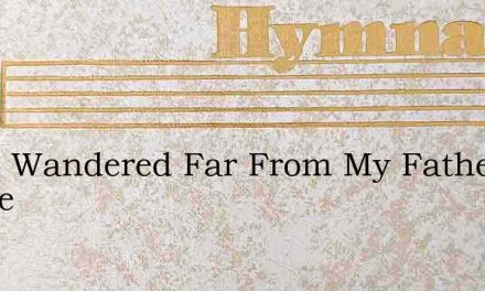 I Had Wandered Far From My Fathers House – Hymn Lyrics