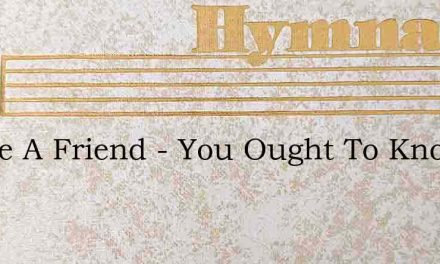 I Have A Friend – You Ought To Know Hi' – Hymn Lyrics