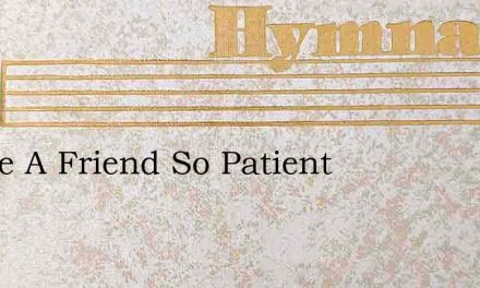 I Have A Friend So Patient – Hymn Lyrics