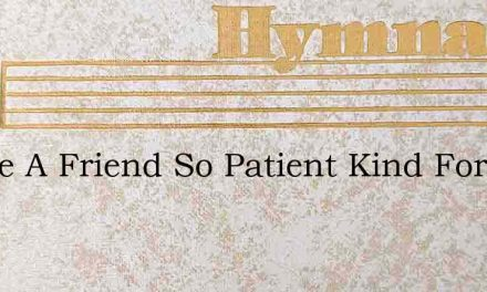 I Have A Friend So Patient Kind Forbeari – Hymn Lyrics