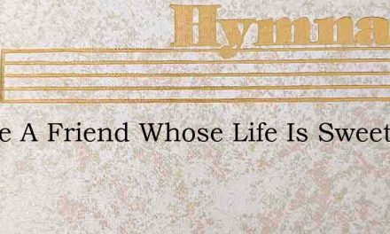 I Have A Friend Whose Life Is Sweet To M – Hymn Lyrics