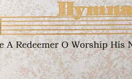 I Have A Redeemer O Worship His Name – Hymn Lyrics