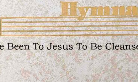 I Have Been To Jesus To Be Cleansed With – Hymn Lyrics