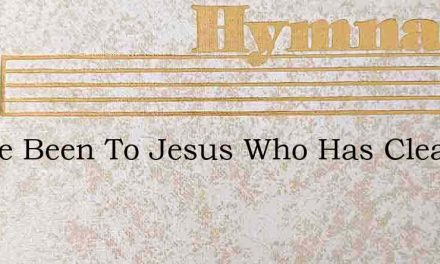 I Have Been To Jesus Who Has Cleansed – Hymn Lyrics