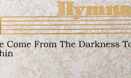I Have Come From The Darkness To Sunshin – Hymn Lyrics
