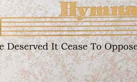 I Have Deserved It Cease To Oppose – Hymn Lyrics