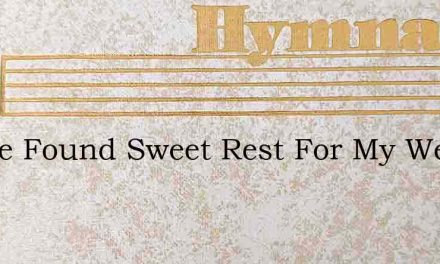 I Have Found Sweet Rest For My Weary Sou – Hymn Lyrics