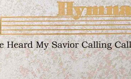I Have Heard My Savior Calling Calling – Hymn Lyrics