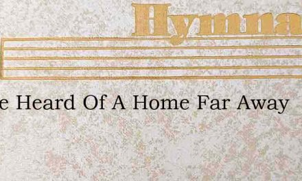 I Have Heard Of A Home Far Away – Hymn Lyrics