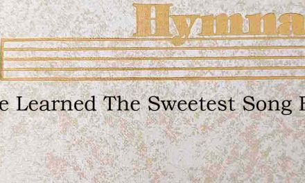 I Have Learned The Sweetest Song Ever Br – Hymn Lyrics