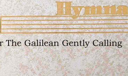 I Hear The Galilean Gently Calling – Hymn Lyrics