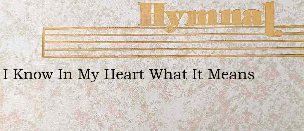 I Know In My Heart What It Means – Hymn Lyrics