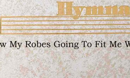 I Know My Robes Going To Fit Me Well – Hymn Lyrics