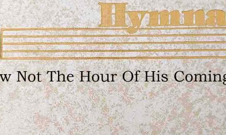 I Know Not The Hour Of His Coming Nor Ho – Hymn Lyrics
