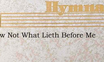 I Know Not What Lieth Before Me – Hymn Lyrics