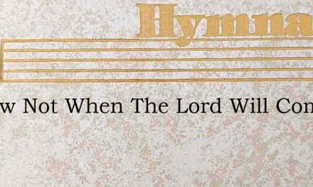 I Know Not When The Lord Will Come – Hymn Lyrics