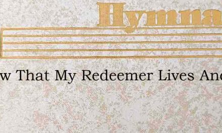 I Know That My Redeemer Lives And Ever – Hymn Lyrics