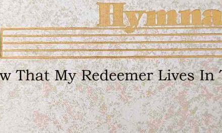 I Know That My Redeemer Lives In This My – Hymn Lyrics