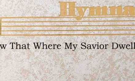 I Know That Where My Savior Dwells – Hymn Lyrics
