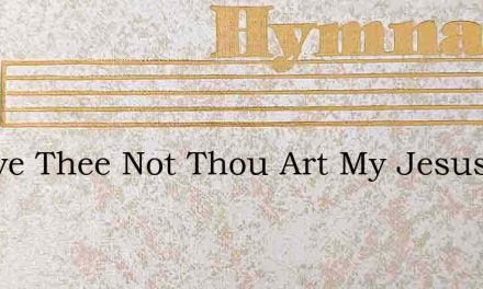 I Leave Thee Not Thou Art My Jesus Ever – Hymn Lyrics