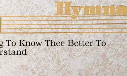 I Long To Know Thee Better To Understand – Hymn Lyrics