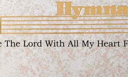 I Love The Lord With All My Heart For He – Hymn Lyrics
