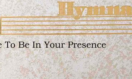 I Love To Be In Your Presence – Hymn Lyrics