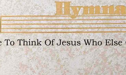 I Love To Think Of Jesus Who Else Could – Hymn Lyrics