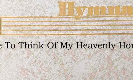 I Love To Think Of My Heavenly Home – Hymn Lyrics
