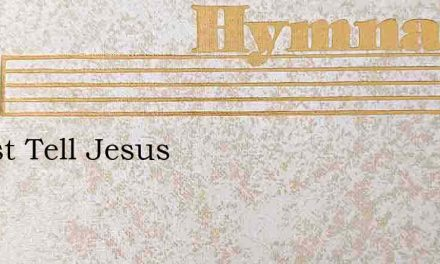 I Must Tell Jesus – Hymn Lyrics