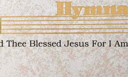 I Need Thee Blessed Jesus For I Am Very – Hymn Lyrics