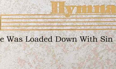 I Once Was Loaded Down With Sin – Hymn Lyrics