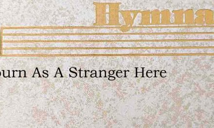I Sojourn As A Stranger Here – Hymn Lyrics