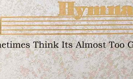 I Sometimes Think Its Almost Too Good To – Hymn Lyrics