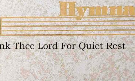 I Thank Thee Lord For Quiet Rest – Hymn Lyrics