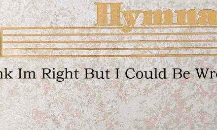 I Think Im Right But I Could Be Wrong – Hymn Lyrics