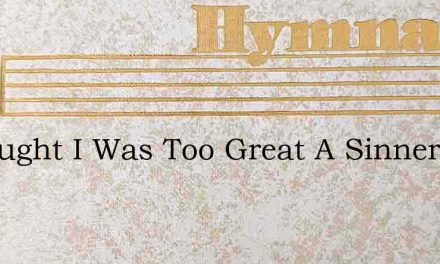I Thought I Was Too Great A Sinner – Hymn Lyrics