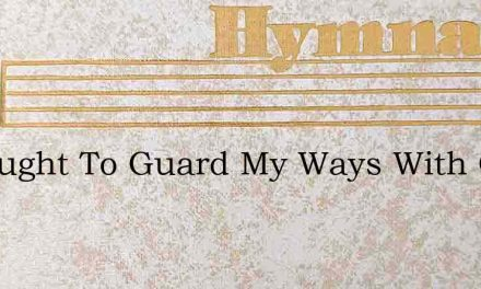 I Thought To Guard My Ways With Care – Hymn Lyrics