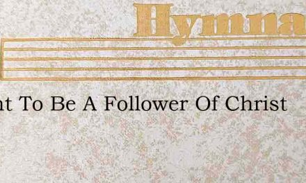 I Want To Be A Follower Of Christ – Hymn Lyrics