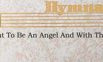 I Want To Be An Angel And With The Angel – Hymn Lyrics