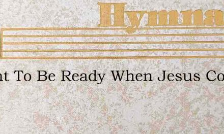 I Want To Be Ready When Jesus Comes Back – Hymn Lyrics