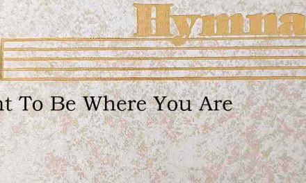 I Want To Be Where You Are – Hymn Lyrics